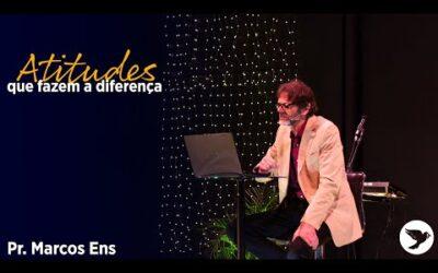 Atitudes que fazem a diferença – Pr. Marcos Ens